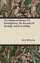 The Mediaeval History Of Denbighshire; The Records Of Denbigh And It's Lordship