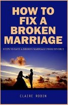 How To Fix A Broken Marriage: Steps to Save a Broken Marriage from Divorce