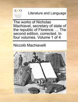 The Works of Nicholas Machiavel, Secretary of State of the Republic of Florence. ... the Second Edition, Corrected. in Four Volumes. Volume 1 of 4