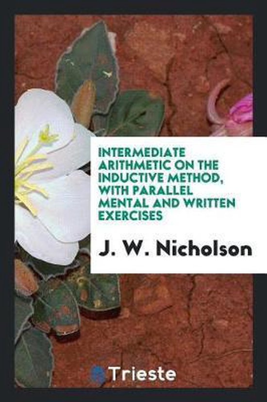 Intermediate Arithmetic on the Inductive Method, with Parallel Mental and Written Exercises