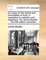 An Essay on the Nature and Immutability of Truth, in Opposition to Sophistry and Scepticism. By James Beattie ... The Fifth Edition Corrected
