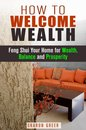 How to Welcome Wealth: Feng Shui Your Home for Wealth, Balance and Prosperity