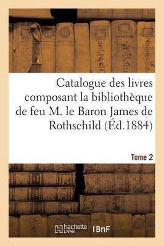 Catalogue des livres composant la bibliotheque de feu M. le Baron James de Rothschild. Tome 2