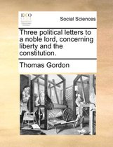 Three Political Letters to a Noble Lord, Concerning Liberty and the Constitution.