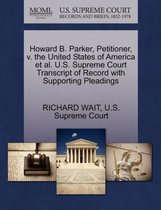 Howard B. Parker, Petitioner, V. the United States of America Et Al. U.S. Supreme Court Transcript of Record with Supporting Pleadings
