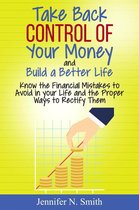 Take Back Control Of Your Money and Build a Better Life - Know the Financial Mistakes to Avoid in your Life and the Proper Ways to Rectify Them