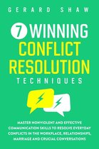 7 Winning Conflict Resolution Techniques: Master Nonviolent and Effective Communication Skills to Resolve Everyday Conflicts in the Workplace, Relationships, Marriage and Crucial Conversations