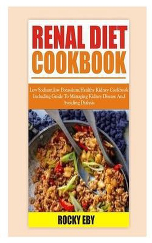 Renal Diet: Low Sodium, Low Potassium Healthy Kidney Cookbook Including Guide To Managing Kidney Disease And Avoiding Dialysis