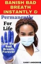 Banish Bad Breath Instantly and Permanently for Life