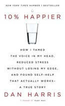 10% Happier : How I Tamed the Voice in My Head, Reduced Stress Without Losing My Edge, and Found Self-Help That Actually Works - A True Story
