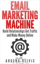 Email Marketing Machine: Build Relationships Get Traffic and Make Money Online