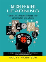 Accelerated Learning: Save Your Time and Increase Your Concentration for a Lifetime (A Unique and Revolutionary Guide to Improve Your Learning Techniques)