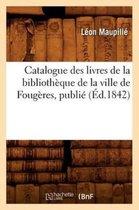 Catalogue des livres de la bibliotheque de la ville de Fougeres, publie (Ed.1842)