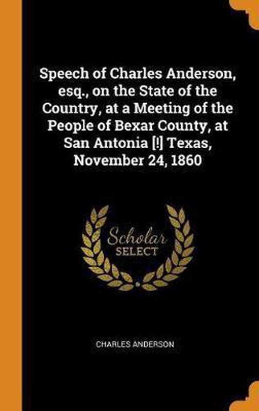 Speech of Charles Anderson, Esq., on the State of the Country, at a Meeting of the People of Bexar County, at San Antonia [!] Texas, November 24, 1860
