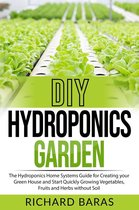DIY Hydroponics Garden: The Hydroponics Home Systems Guide for Creating your Green House and Start Quickly Growing Vegetables, Fruits and Herbs without Soil
