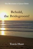 Behold, the Bridegroom!: A Fresh New Commentary on the Revelation of Jesus Christ