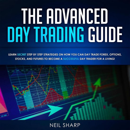 The Advanced Day Trading Guide: Learn Secret Strategies on How You Can Day Trade Forex, Options, Stocks, and Futures to...