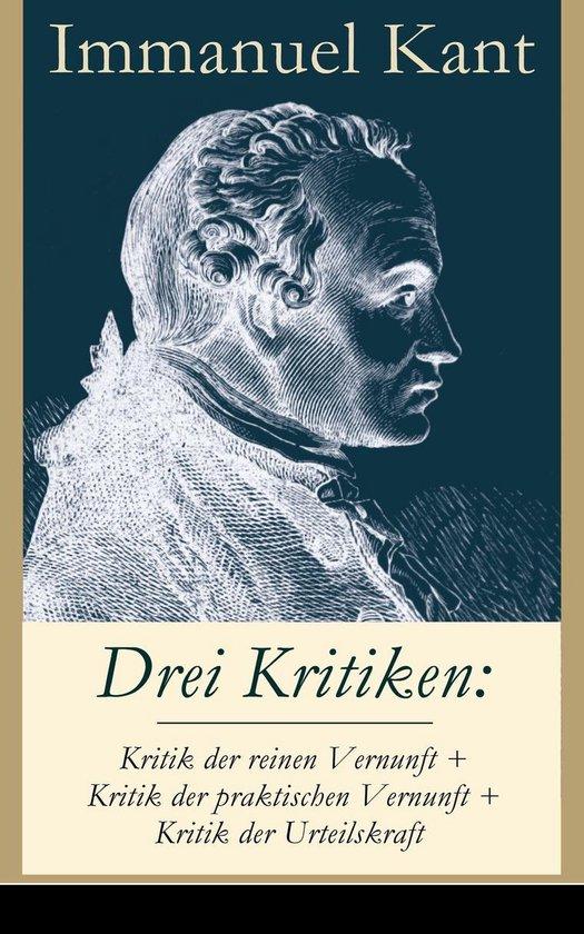 Drei Kritiken: Kritik der reinen Vernunft + Kritik der praktischen Vernunft + Kritik der Urteilskraft (Vollständige Ausgabe)