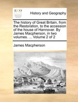 The History of Great Britain, from the Restoration, to the Accession of the House of Hannover. by James MacPherson, in Two Volumes. ... Volume 2 of 2