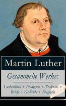 Gesammelte Werke: Lutherbibel + Predigten + Traktate + Briefe + Gedichte + Biografie (Über 100 Titel in einem Buch - Vollständige Ausgaben)
