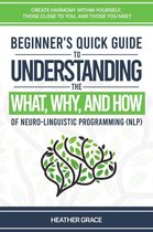 Beginner's Quick Guide to Understanding the What, Why, and How of Neuro-Linguistic Programming (NLP): Create Harmony Within Yourself, Those Close to You, and Those You Meet