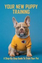 Your New Puppy Training: A Step-by-Step Guide To Train Your Pet