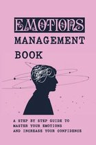Emotions Management Book: A Step By Step Guide To Master Your Emotions And Increase Your Confidence