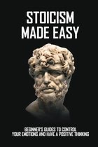 Stoicism Made Easy: Beginner's Guides To Control Your Emotions And Have A Positive Thinking: Happiness Books 2020