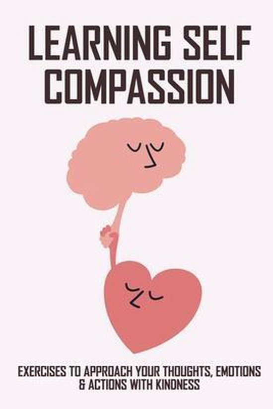 Learning Self Compassion: Exercises To Approach Your Thoughts, Emotions & Actions With Kindness: Books On Self-Love And Healing