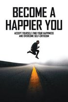 Become A Happier You: Accept Yourself, Find Your Happiness And Overcome Self-Criticism: Self Help Books For Depression