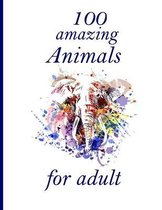 100 amazing Animals for adult: An Adult Coloring Book with Lions, Elephants, Owls, Horses, Dogs, Cats, and Many More! (Animals with Patterns Coloring