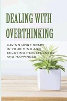 Dealing With Overthinking: Having More Space In Your Mind And Enjoying Peacefulness And Happiness: Think Positive Live Happy