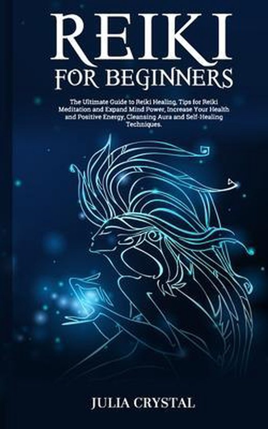 Reiki for Beginners: The Ultimate Guide to Reiki Healing, Tips for Reiki Meditation and Expand Mind Power, Increase Your Health and Positiv