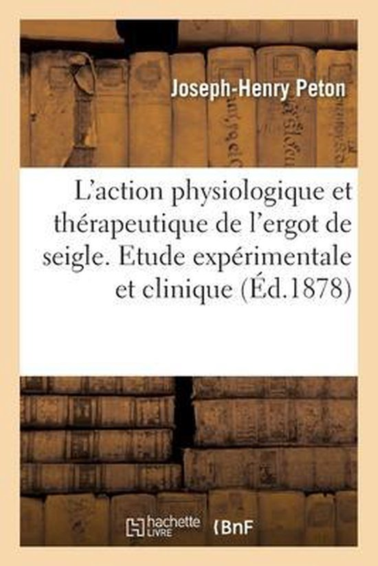 de l'Action Physiologique Et Therapeutique de l'Ergot de Seigle. Etude Experimentale Et Clinique