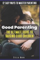 Good Parenting: The Ultimate Guide to Raising Good Children