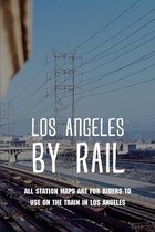 Los Angeles By Rail: All Station Maps Are For Riders To Use On The Train In Los Angeles