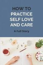 How To Practice Self Love And Care: A Full Story
