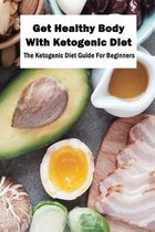 Get Healthy Body With Ketogenic Diet: The Ketogenic Diet Guide For Beginners