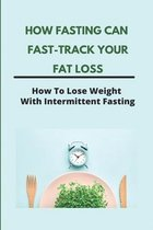 How Fasting Can Fast-Track Your Fat Loss: How To Lose Weight With Intermittent Fasting