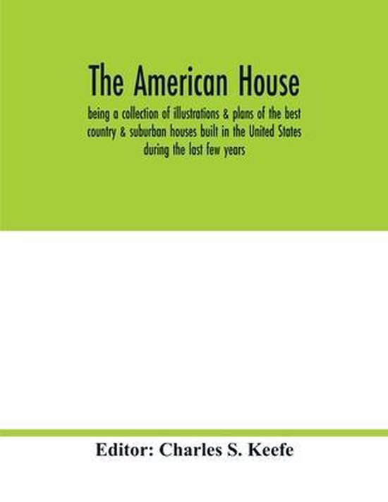 The American house; being a collection of illustrations & plans of the best country & suburban houses built in the United States during the last few years