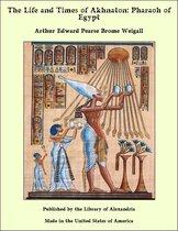 The Life and Times of Akhnaton: Pharaoh of Egypt