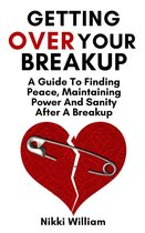 Getting Over Your Breakup: A Guide To Finding Peace, Maintaining Power And Sanity After A Breakup