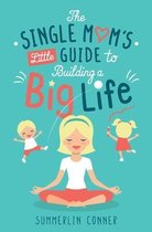 The Single Mom's Little Guide to Building a Big Life