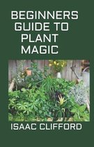 Beginners Guide to Plant Magic