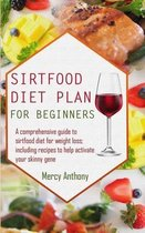 Sirtfood Diet Plan for Beginners: A Comprehensive Guide To Sirtfood Diet for Weight Loss; Including Recipes to Help Activate Your Skinny Gene