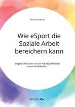 Wie eSport die Soziale Arbeit bereichern kann. Moeglichkeiten eines neuen Arbeitsumfelds fur junge Sozialarbeiter