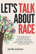 Let's Talk About Race: From Hidden Hystory to Modern Racism. An Overview For Parents and Teacher to Overcome White Fragility and Raise Aware