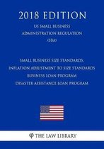 Small Business Size Standards, Inflation Adjustment to Size Standards - Business Loan Program - Disaster Assistance Loan Program (Us Small Business Administration Regulation) (Sba) (2018 Edition)