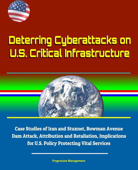 Deterring Cyberattacks on U.S. Critical Infrastructure: Case Studies of Iran and Stuxnet, Bowman Avenue Dam Attack, Attribution and Retaliation, Implications for U.S. Policy Protecting Vital Services
