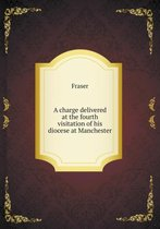A Charge Delivered at the Fourth Visitation of His Diocese at Manchester